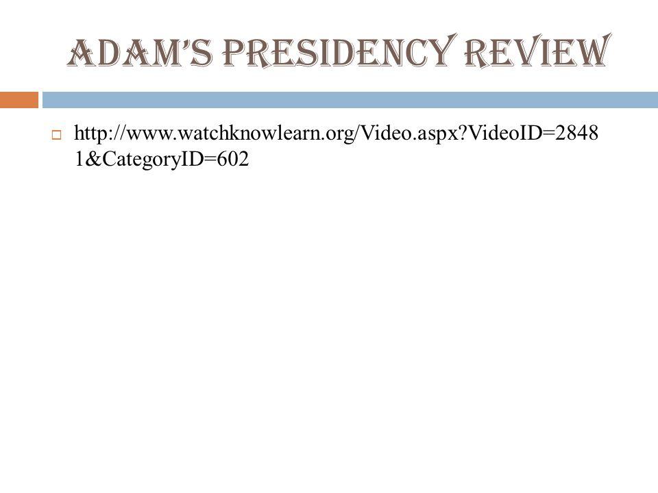 Adam's Presidency Review  http://www.watchknowlearn.org/Video.aspx VideoID=2848 1&CategoryID=602