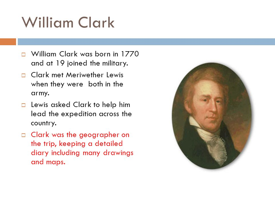 William Clark  William Clark was born in 1770 and at 19 joined the military.