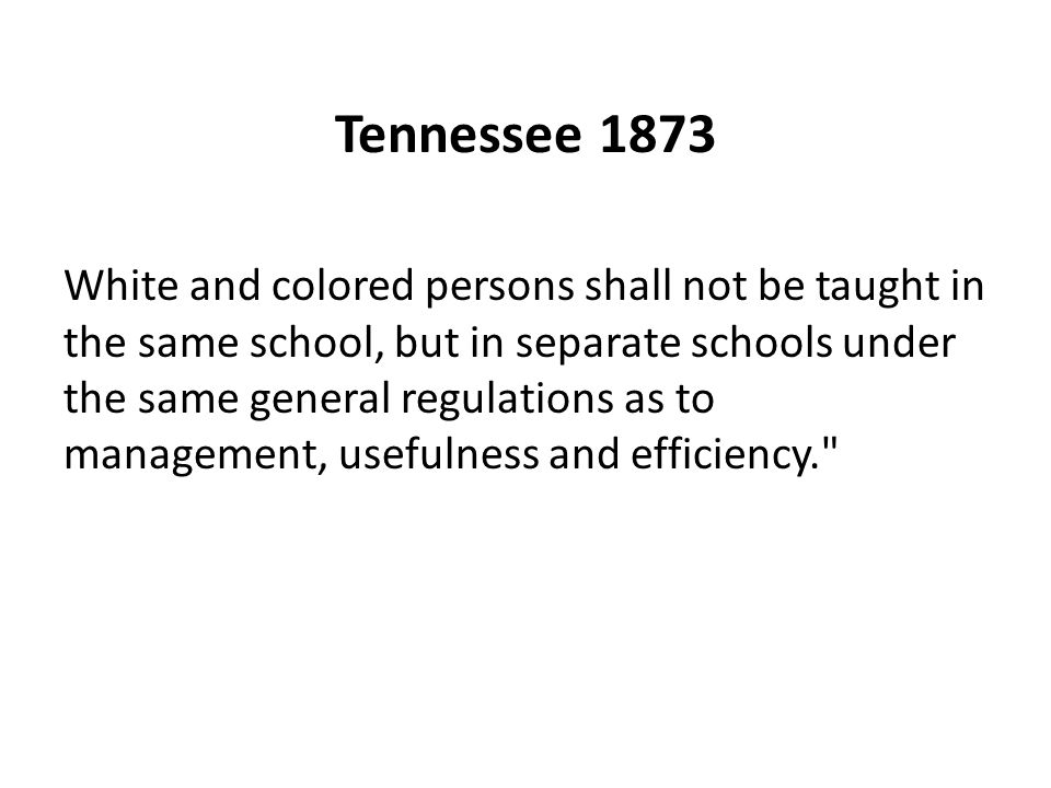 Tennessee 1873 White and colored persons shall not be taught in the same school, but in separate schools under the same general regulations as to mana