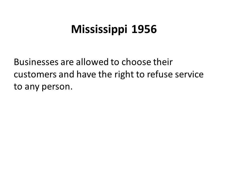 Mississippi 1956 Businesses are allowed to choose their customers and have the right to refuse service to any person.