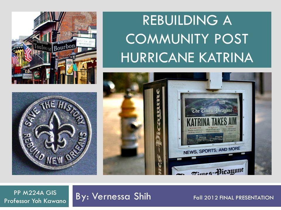 REBUILDING A COMMUNITY POST HURRICANE KATRINA By: Vernessa Shih Fall 2012 FINAL PRESENTATION PP M224A GIS Professor Yoh Kawano