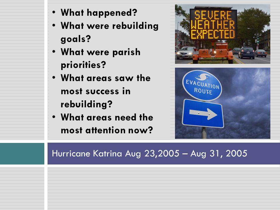 Hurricane Katrina Aug 23,2005 – Aug 31, 2005 What happened? What were rebuilding goals? What were parish priorities? What areas saw the most success i
