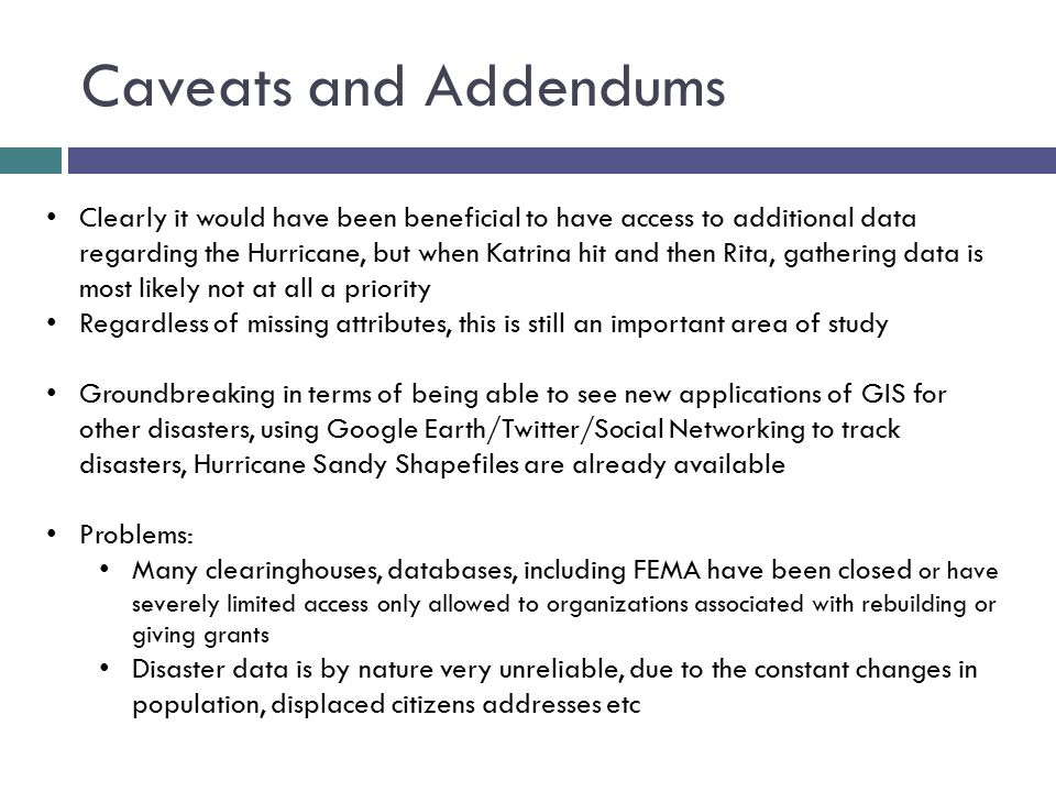 Caveats and Addendums Clearly it would have been beneficial to have access to additional data regarding the Hurricane, but when Katrina hit and then Rita, gathering data is most likely not at all a priority Regardless of missing attributes, this is still an important area of study Groundbreaking in terms of being able to see new applications of GIS for other disasters, using Google Earth/Twitter/Social Networking to track disasters, Hurricane Sandy Shapefiles are already available Problems: Many clearinghouses, databases, including FEMA have been closed or have severely limited access only allowed to organizations associated with rebuilding or giving grants Disaster data is by nature very unreliable, due to the constant changes in population, displaced citizens addresses etc