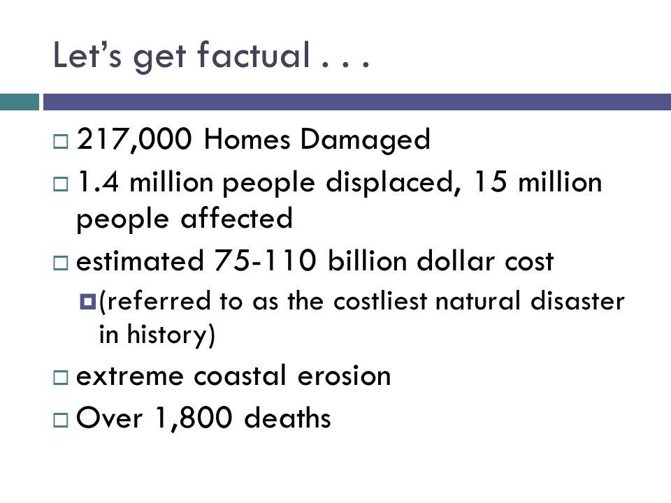 Let's get factual...  217,000 Homes Damaged  1.4 million people displaced, 15 million people affected  estimated 75-110 billion dollar cost  (refe