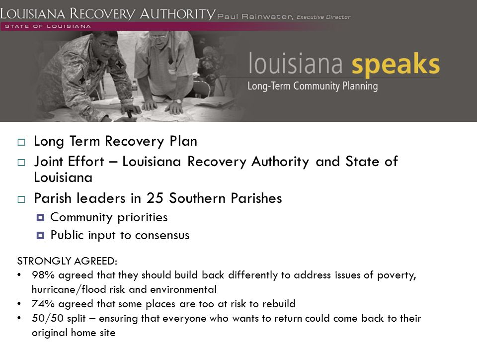  Long Term Recovery Plan  Joint Effort – Louisiana Recovery Authority and State of Louisiana  Parish leaders in 25 Southern Parishes  Community priorities  Public input to consensus STRONGLY AGREED: 98% agreed that they should build back differently to address issues of poverty, hurricane/flood risk and environmental 74% agreed that some places are too at risk to rebuild 50/50 split – ensuring that everyone who wants to return could come back to their original home site
