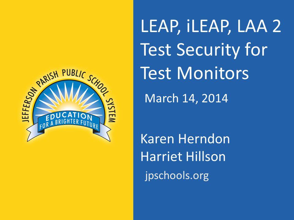 LEAP, iLEAP, LAA 2 Test Security for Test Monitors March 14, 2014 Karen Herndon Harriet Hillson jpschools.org