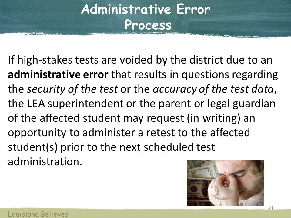 Administrative Error Process If high-stakes tests are voided by the district due to an administrative error that results in questions regarding the security of the test or the accuracy of the test data, the LEA superintendent or the parent or legal guardian of the affected student may request (in writing) an opportunity to administer a retest to the affected student(s) prior to the next scheduled test administration.