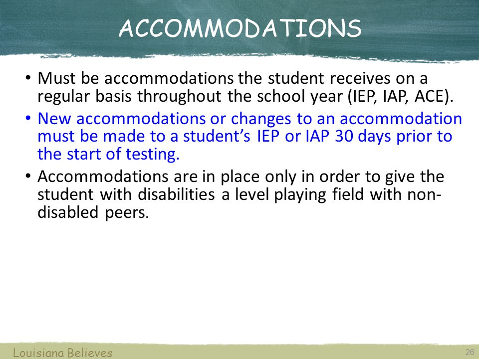 ACCOMMODATIONS 26 Louisiana Believes Must be accommodations the student receives on a regular basis throughout the school year (IEP, IAP, ACE).
