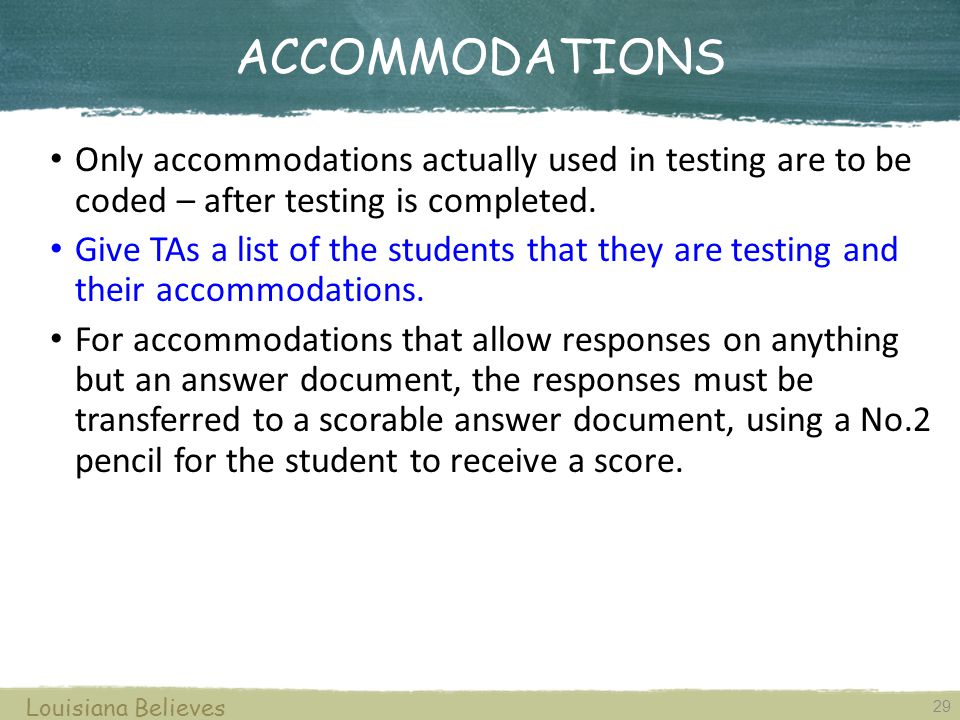 ACCOMMODATIONS 29 Louisiana Believes Only accommodations actually used in testing are to be coded – after testing is completed.