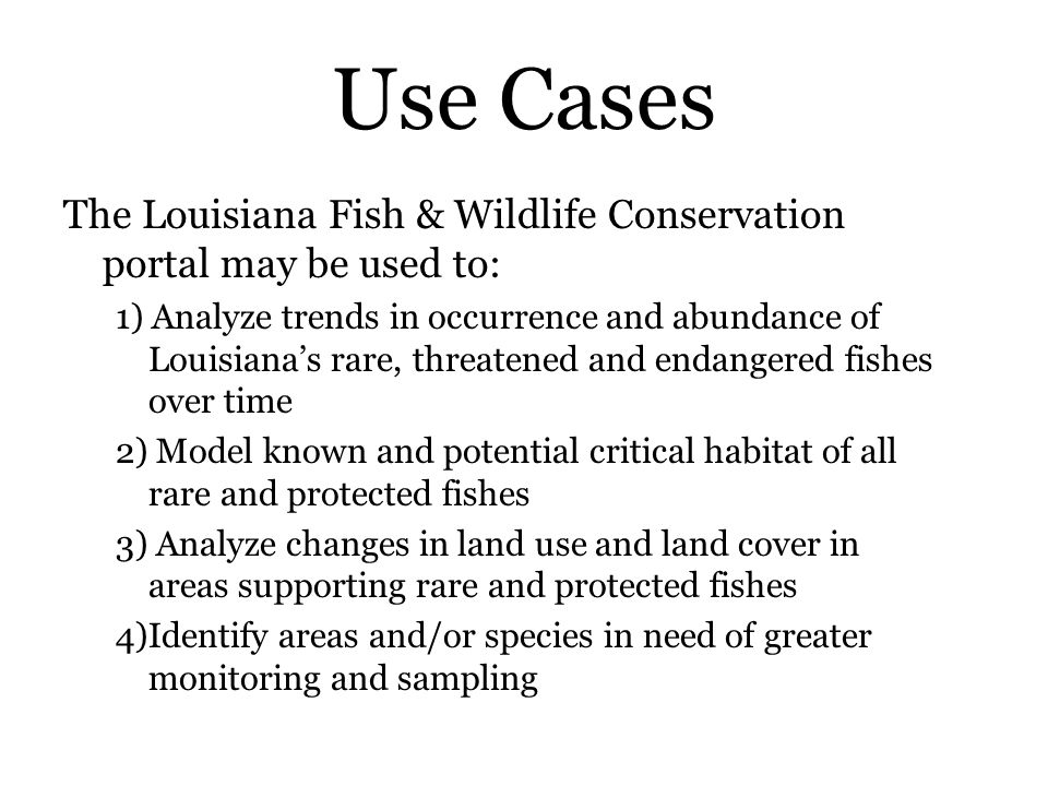 Use Cases The Louisiana Fish & Wildlife Conservation portal may be used to: 1) Analyze trends in occurrence and abundance of Louisiana's rare, threatened and endangered fishes over time 2) Model known and potential critical habitat of all rare and protected fishes 3) Analyze changes in land use and land cover in areas supporting rare and protected fishes 4)Identify areas and/or species in need of greater monitoring and sampling