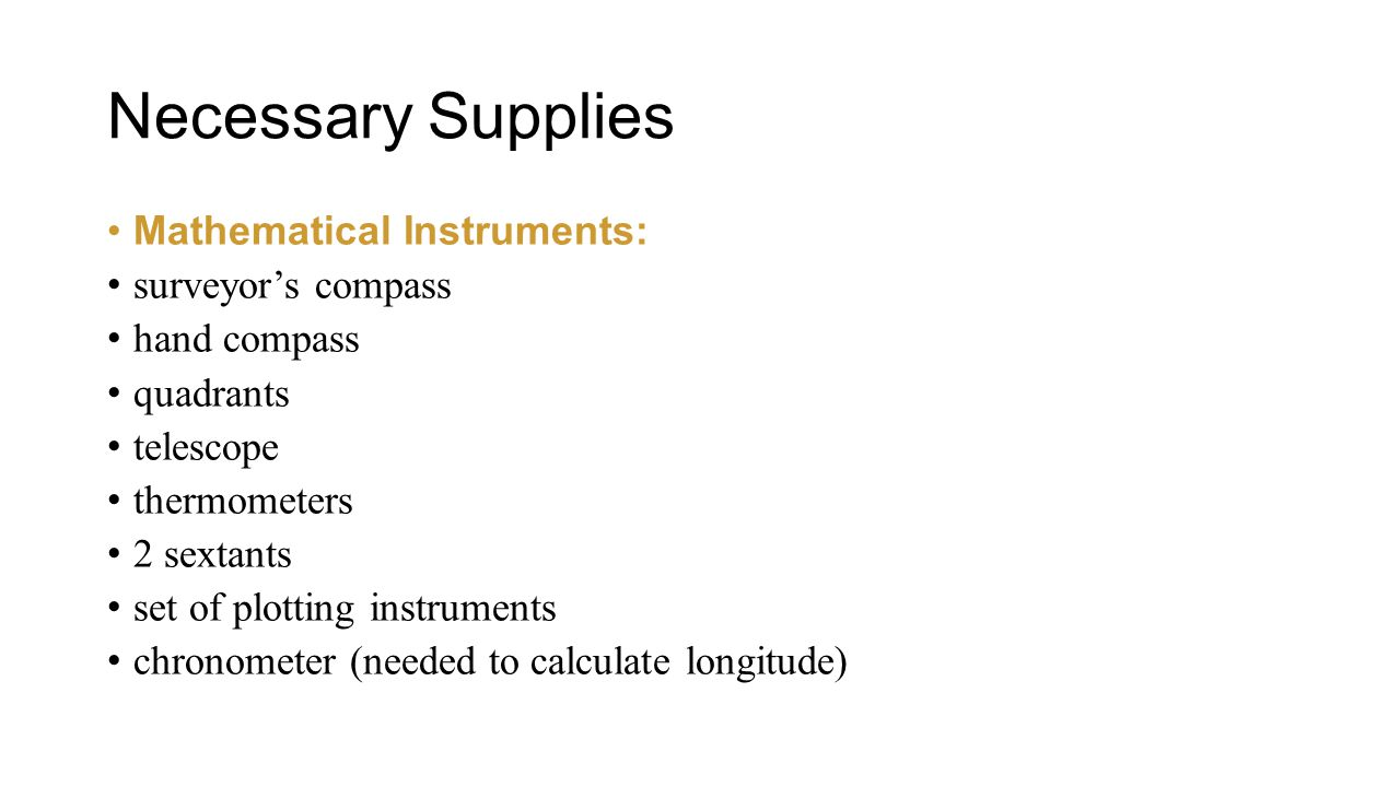 Necessary Supplies Mathematical Instruments: surveyor's compass hand compass quadrants telescope thermometers 2 sextants set of plotting instruments chronometer (needed to calculate longitude)