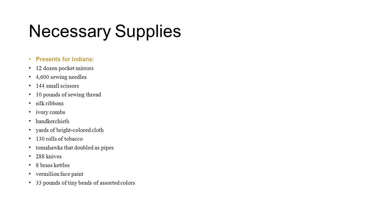 Necessary Supplies Presents for Indians: 12 dozen pocket mirrors 4,600 sewing needles 144 small scissors 10 pounds of sewing thread silk ribbons ivory combs handkerchiefs yards of bright-colored cloth 130 rolls of tobacco tomahawks that doubled as pipes 288 knives 8 brass kettles vermilion face paint 33 pounds of tiny beads of assorted colors