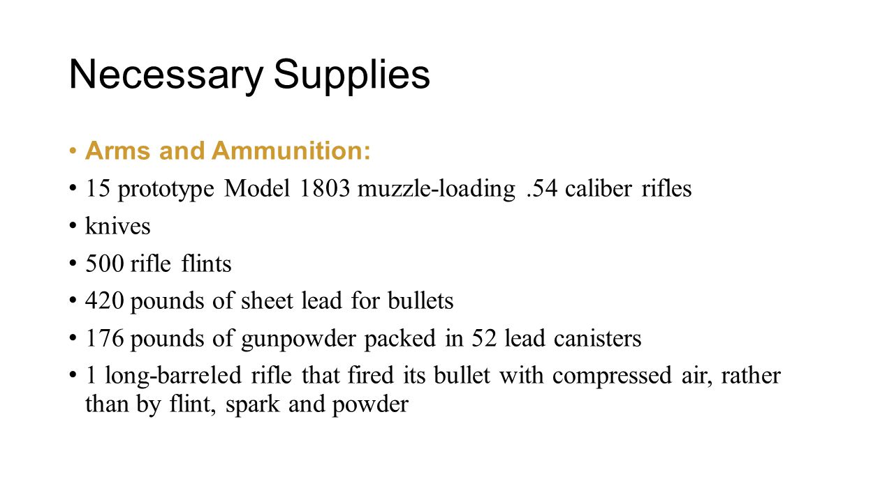 Necessary Supplies Arms and Ammunition: 15 prototype Model 1803 muzzle-loading.54 caliber rifles knives 500 rifle flints 420 pounds of sheet lead for bullets 176 pounds of gunpowder packed in 52 lead canisters 1 long-barreled rifle that fired its bullet with compressed air, rather than by flint, spark and powder