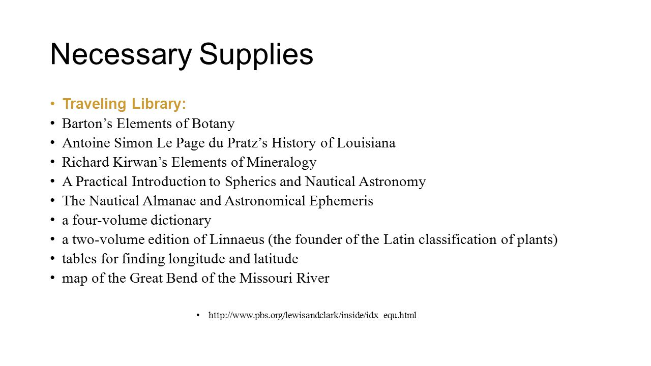 Necessary Supplies Traveling Library: Barton's Elements of Botany Antoine Simon Le Page du Pratz's History of Louisiana Richard Kirwan's Elements of Mineralogy A Practical Introduction to Spherics and Nautical Astronomy The Nautical Almanac and Astronomical Ephemeris a four-volume dictionary a two-volume edition of Linnaeus (the founder of the Latin classification of plants) tables for finding longitude and latitude map of the Great Bend of the Missouri River http://www.pbs.org/lewisandclark/inside/idx_equ.html
