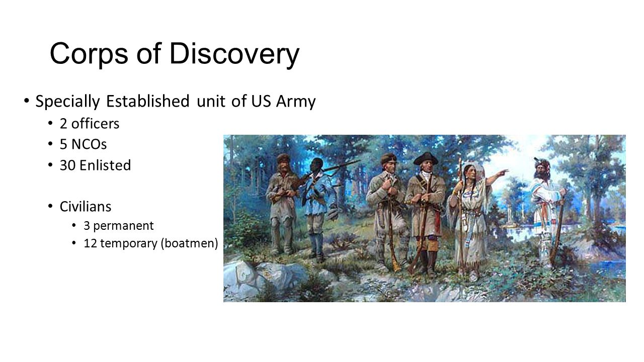Corps of Discovery Specially Established unit of US Army 2 officers 5 NCOs 30 Enlisted Civilians 3 permanent 12 temporary (boatmen)