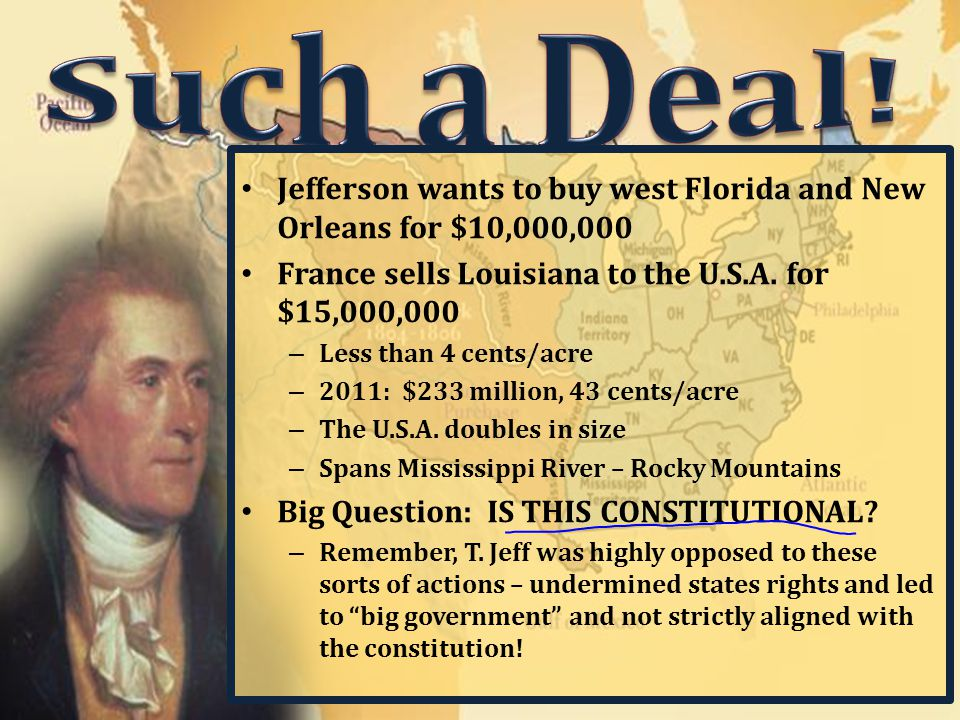 Jefferson wants to buy west Florida and New Orleans for $10,000,000 France sells Louisiana to the U.S.A. for $15,000,000 – Less than 4 cents/acre – 20