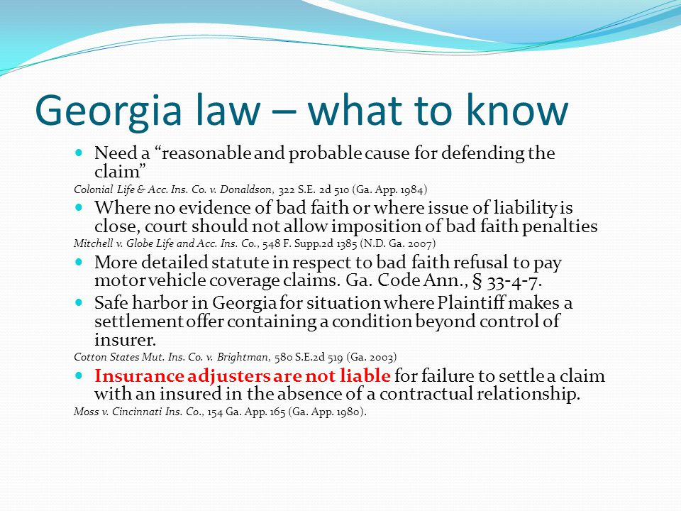 "Georgia law – what to know Need a ""reasonable and probable cause for defending the claim"" Colonial Life & Acc. Ins. Co. v. Donaldson, 322 S.E. 2d 510"
