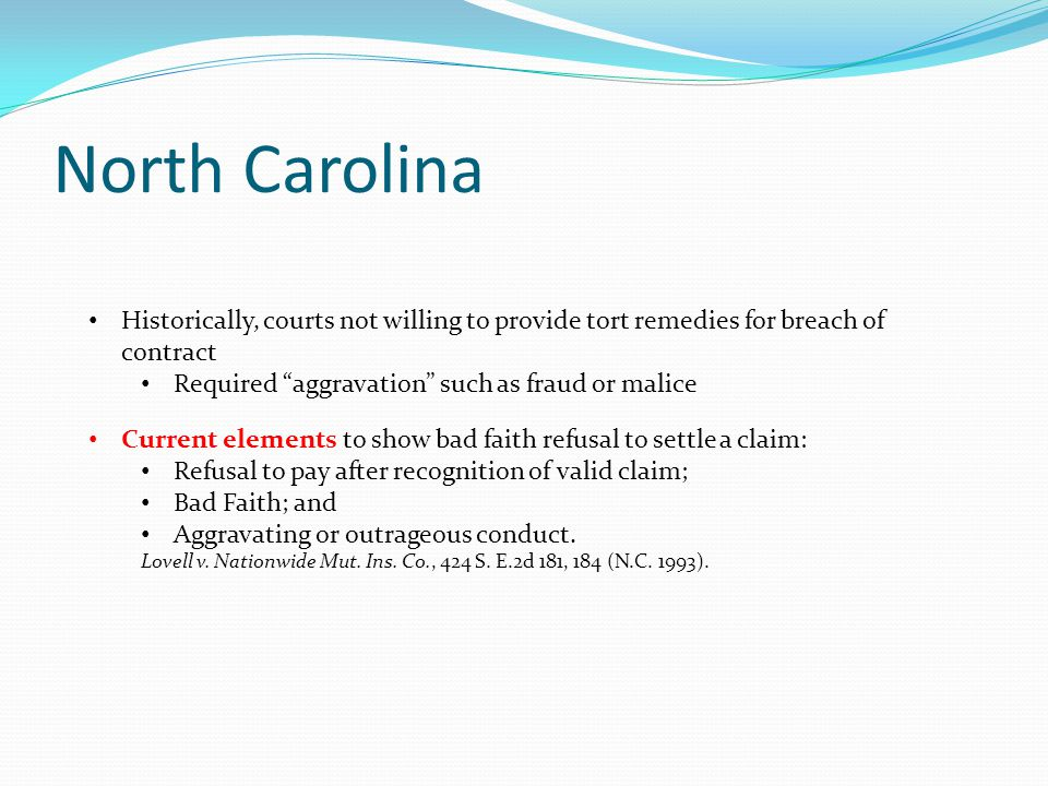 "North Carolina Historically, courts not willing to provide tort remedies for breach of contract Required ""aggravation"" such as fraud or malice Current"