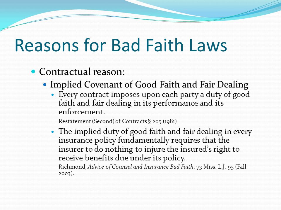 Reasons for Bad Faith Laws Contractual reason: Implied C0venant of Good Faith and Fair Dealing Every contract imposes upon each party a duty of good f