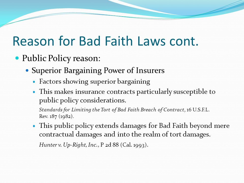 Reason for Bad Faith Laws cont. Public Policy reason: Superior Bargaining Power of Insurers Factors showing superior bargaining This makes insurance c