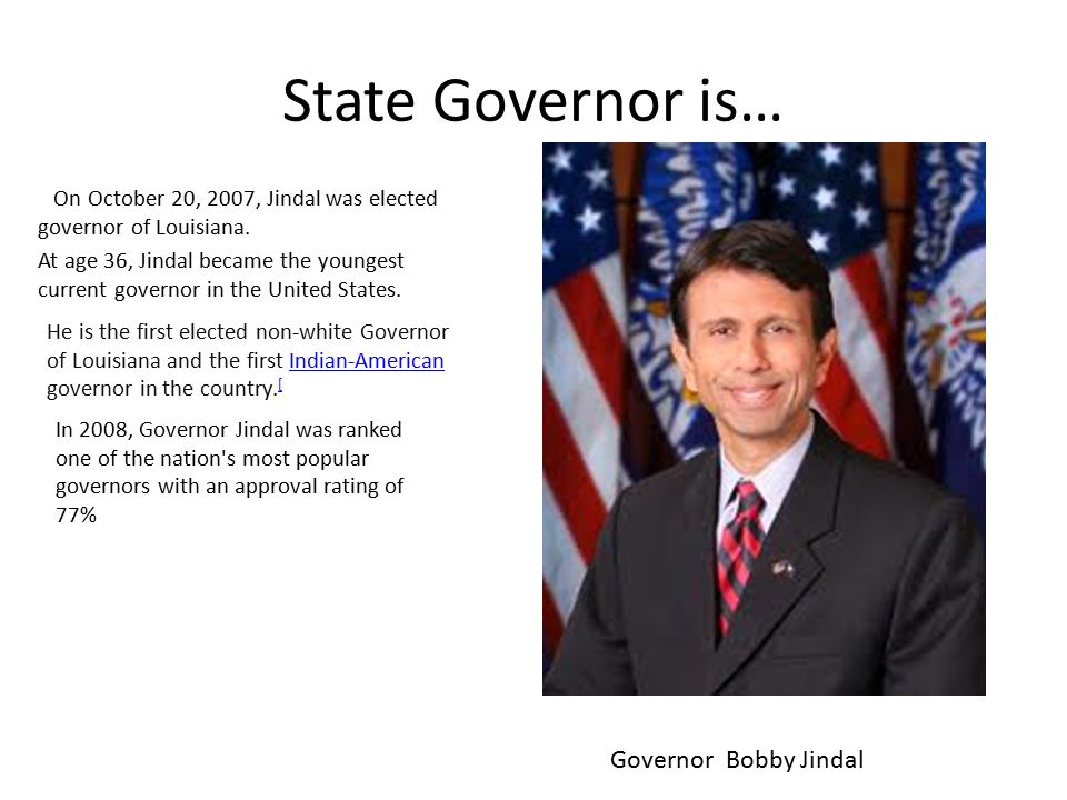 State Governor is… On October 20, 2007, Jindal was elected governor of Louisiana.