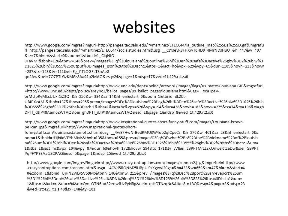 websites http://www.google.com/imgres?imgurl=http://pangea.tec.selu.edu/~vmartinez/ETEC644/la_outline_map%255B1%255D.gif&imgrefu rl=http://pangea.tec.selu.edu/~vmartinez/ETEC644/socialstudies.html&usg=__CJYseyR8FHXwT0HD0T4MrNDsHuU=&h=447&w=497 &sz=7&hl=en&start=0&zoom=1&tbnid=1_ClqNJO- 0FaVM:&tbnh=126&tbnw=140&prev=/images%3Fq%3Dlouisiana%2Boutline%26hl%3Den%26safe%3Dactive%26gbv%3D2%26biw%3 D1025%26bih%3D555%26output%3Dimages_json%26tbs%3Disch:1&itbs=1&iact=hc&vpx=629&vpy=65&dur=1109&hovh=213&hovw =237&tx=123&ty=111&ei=Eg_PTLOGFsT3nAe8- qn2Aw&oei=7Q7PTLGzKMGs8Aa04p2MAQ&esq=24&page=1&ndsp=17&ved=1t:429,r:4,s:0 http://www.google.com/imgres?imgurl=http://www.unc.edu/depts/polisci/areyno1/images/flags/us_states/louisiana.GIF&imgrefurl =http://www.unc.edu/depts/polisci/areyno1/ballot_pages/us_ballot_pages/louisiana.html&usg=__xxaTpeV- orMUpRyMLcUUxr1iZ3Q=&h=256&w=384&sz=14&hl=en&start=0&zoom=1&tbnid=dL2Ct- Uf4RXzAM:&tbnh=137&tbnw=205&prev=/images%3Fq%3Dlouisiana%2Bflag%26hl%3Den%26safe%3Dactive%26biw%3D1025%26bih %3D555%26gbv%3D2%26tbs%3Disch:1&itbs=1&iact=hc&vpx=526&vpy=194&dur=438&hovh=183&hovw=275&tx=74&ty=106&ei=gh DPTI_dJIP48Aam6ZWTAQ&oei=ghDPTI_dJIP48Aam6ZWTAQ&esq=1&page=1&ndsp=8&ved=1t:429,r:2,s:0 http://www.google.com/imgres?imgurl=http://www.inspirational-quotes-short-funny-stuff.com/images/Louisiana-brown- pelican.jpg&imgrefurl=http://www.inspirational-quotes-short- funnystuff.com/louisianastatemotto.html&usg=__4wE7HwNrBedRMU3W4up2qICpeCs=&h=270&w=461&sz=23&hl=en&start=0&z oom=1&tbnid=tfJjb8aVFYhMM:&tbnh=135&tbnw=155&prev=/images%3Fq%3Dwhat%2Bis%2Bthe%2Bnickname%2Bof%2Blouisia na%26um%3D1%26hl%3Den%26safe%3Dactive%26sa%3DN%26biw%3D1025%26bih%3D555%26gbv%3D2%26tbs%3Disch:1&um= 1&itbs=1&iact=hc&vpx=104&vpy=87&dur=63&hovh=172&hovw=294&tx=171&ty=77&ei=LBPPTMr1JZKOnwel0tzaDw&oei=GBPPT PqPFYP98Aai5ZCPAQ&esq=5&page=1&ndsp=15&ved=1t:429,r:0,s:0 http://www.google.com/imgres?imgurl=http://www.crazycontraptions.com/images/cannon2.jpg&imgrefurl=http://www.crazycontraption