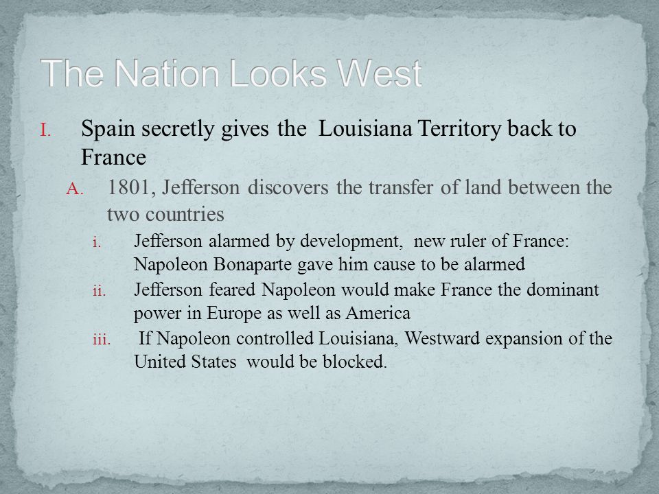 I. Spain secretly gives the Louisiana Territory back to France A. 1801, Jefferson discovers the transfer of land between the two countries i. Jefferso