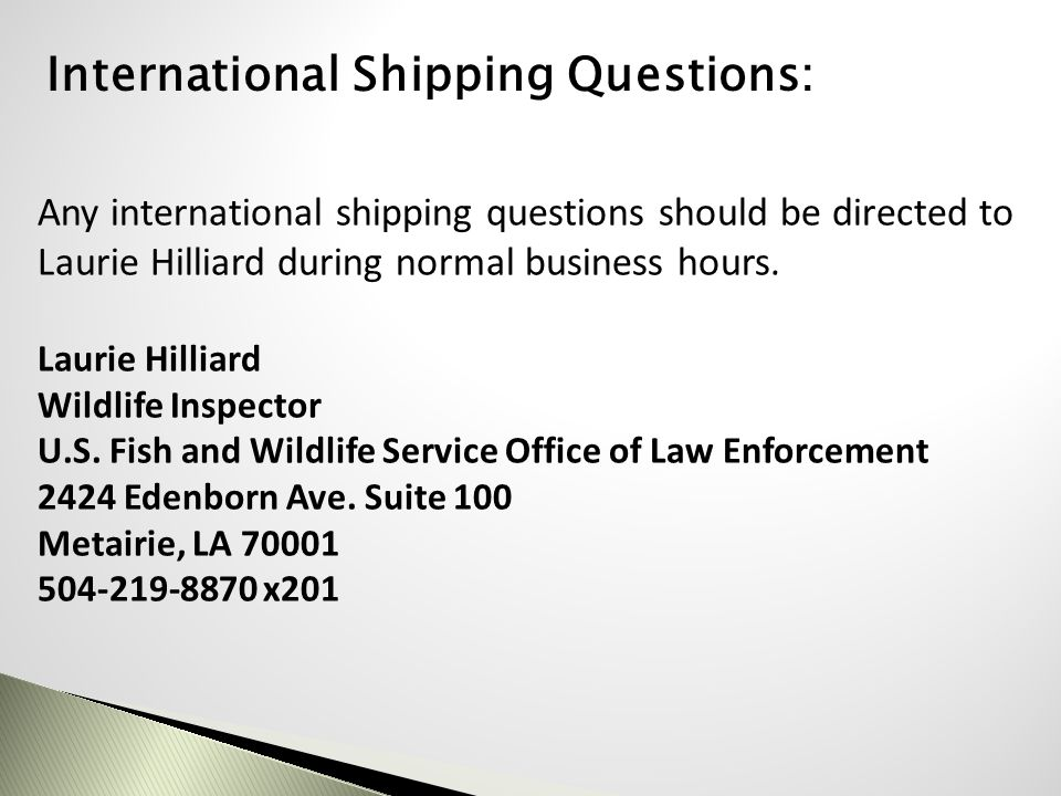 Any international shipping questions should be directed to Laurie Hilliard during normal business hours. Laurie Hilliard Wildlife Inspector U.S. Fish