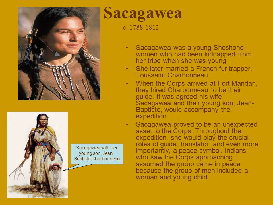 Sacagawea c. 1788-1812 Sacagawea was a young Shoshone women who had been kidnapped from her tribe when she was young. She later married a French fur t