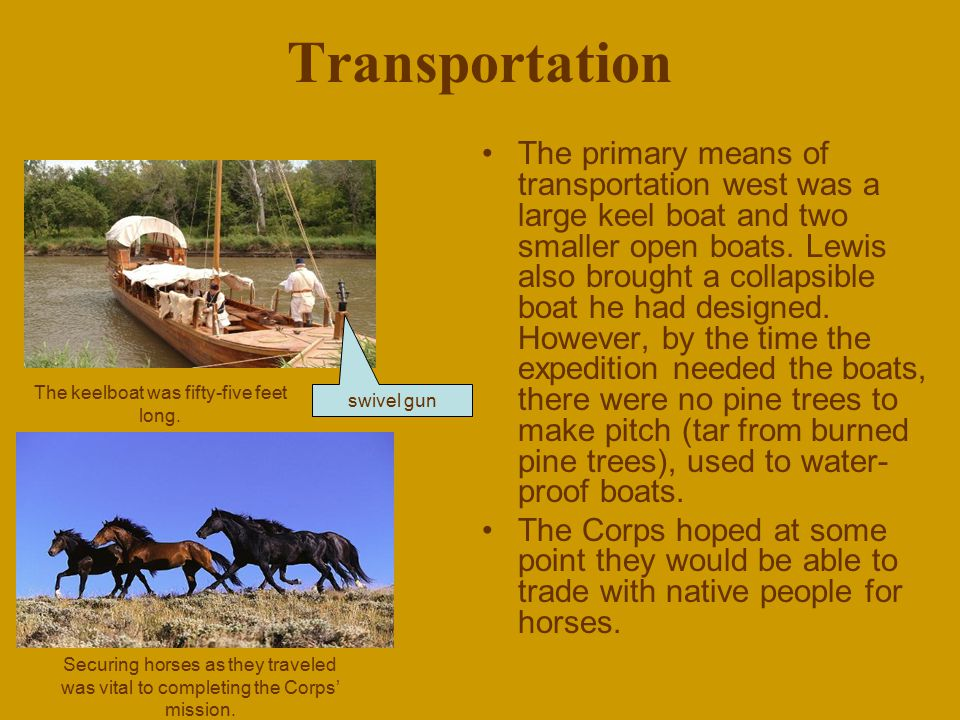 Transportation The primary means of transportation west was a large keel boat and two smaller open boats. Lewis also brought a collapsible boat he had