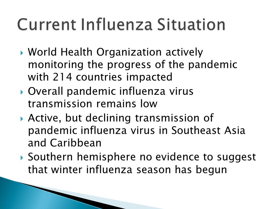 World Health Organization actively monitoring the progress of the pandemic with 214 countries impacted  Overall pandemic influenza virus transmission remains low  Active, but declining transmission of pandemic influenza virus in Southeast Asia and Caribbean  Southern hemisphere no evidence to suggest that winter influenza season has begun