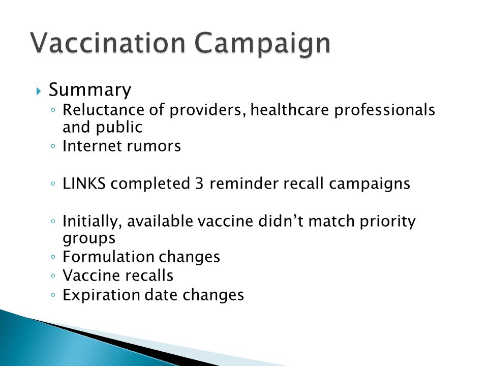  Summary ◦ Reluctance of providers, healthcare professionals and public ◦ Internet rumors ◦ LINKS completed 3 reminder recall campaigns ◦ Initially, available vaccine didn't match priority groups ◦ Formulation changes ◦ Vaccine recalls ◦ Expiration date changes