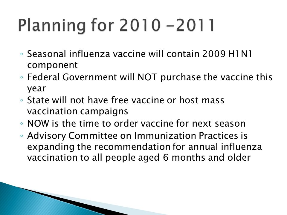◦ Seasonal influenza vaccine will contain 2009 H1N1 component ◦ Federal Government will NOT purchase the vaccine this year ◦ State will not have free vaccine or host mass vaccination campaigns ◦ NOW is the time to order vaccine for next season ◦ Advisory Committee on Immunization Practices is expanding the recommendation for annual influenza vaccination to all people aged 6 months and older
