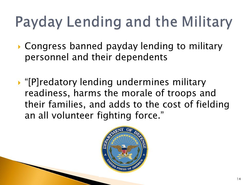  Congress banned payday lending to military personnel and their dependents  [P]redatory lending undermines military readiness, harms the morale of troops and their families, and adds to the cost of fielding an all volunteer fighting force. 14