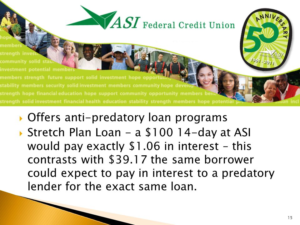  Offers anti-predatory loan programs  Stretch Plan Loan - a $100 14-day at ASI would pay exactly $1.06 in interest – this contrasts with $39.17 the