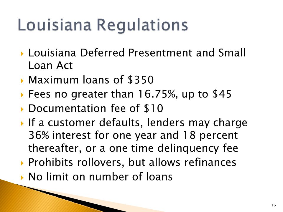  Louisiana Deferred Presentment and Small Loan Act  Maximum loans of $350  Fees no greater than 16.75%, up to $45  Documentation fee of $10  If a customer defaults, lenders may charge 36% interest for one year and 18 percent thereafter, or a one time delinquency fee  Prohibits rollovers, but allows refinances  No limit on number of loans 16
