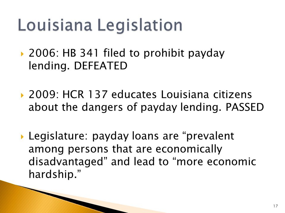  2006: HB 341 filed to prohibit payday lending. DEFEATED  2009: HCR 137 educates Louisiana citizens about the dangers of payday lending. PASSED  Le