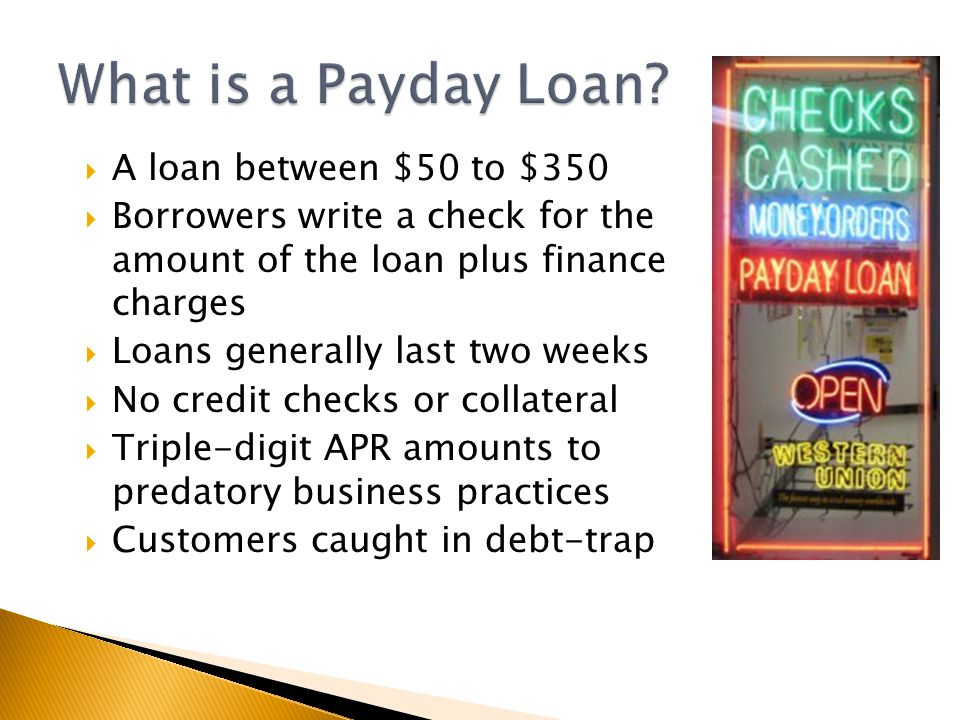 A loan between $50 to $350  Borrowers write a check for the amount of the loan plus finance charges  Loans generally last two weeks  No credit checks or collateral  Triple-digit APR amounts to predatory business practices  Customers caught in debt-trap