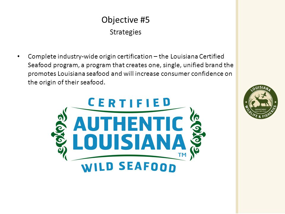 Objective #5 Strategies Complete industry-wide origin certification – the Louisiana Certified Seafood program, a program that creates one, single, unified brand the promotes Louisiana seafood and will increase consumer confidence on the origin of their seafood.