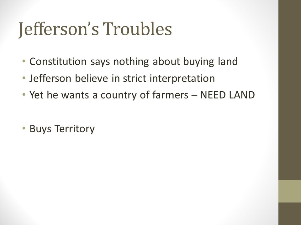Jefferson's Troubles Constitution says nothing about buying land Jefferson believe in strict interpretation Yet he wants a country of farmers – NEED LAND Buys Territory