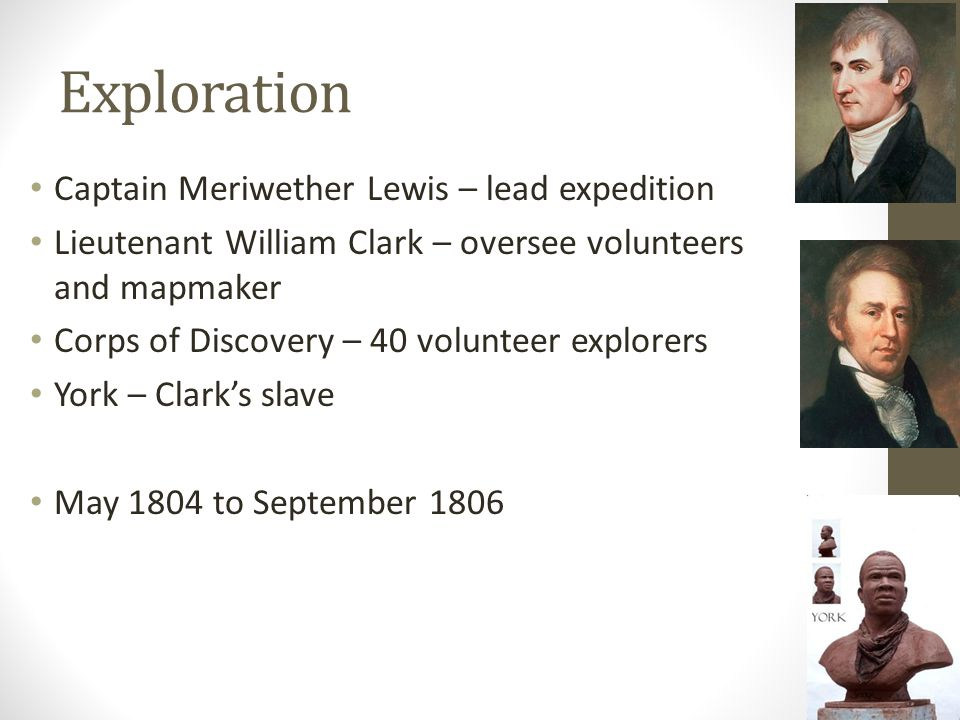 Exploration Captain Meriwether Lewis – lead expedition Lieutenant William Clark – oversee volunteers and mapmaker Corps of Discovery – 40 volunteer explorers York – Clark's slave May 1804 to September 1806
