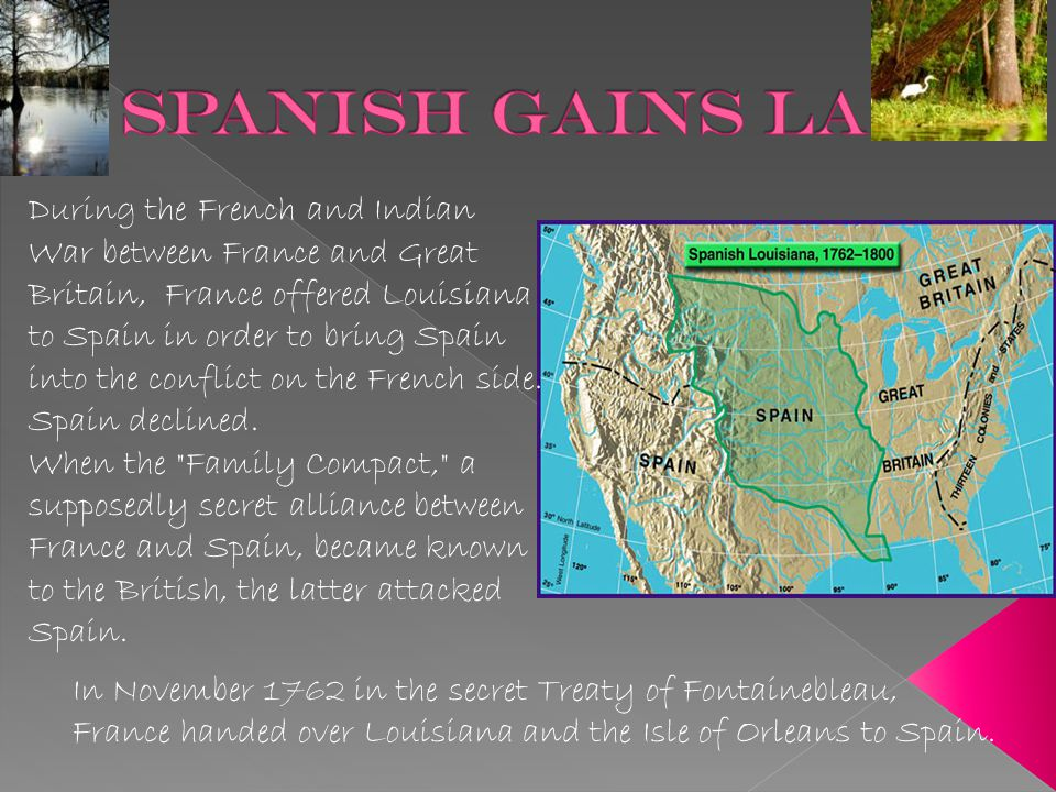 During the French and Indian War between France and Great Britain, France offered Louisiana to Spain in order to bring Spain into the conflict on the French side.