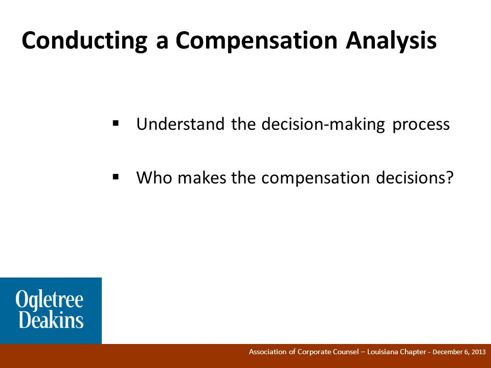 Association of Corporate Counsel – Louisiana Chapter - December 6, 2013 Conducting a Compensation Analysis ®  Understand the decision-making process  Who makes the compensation decisions