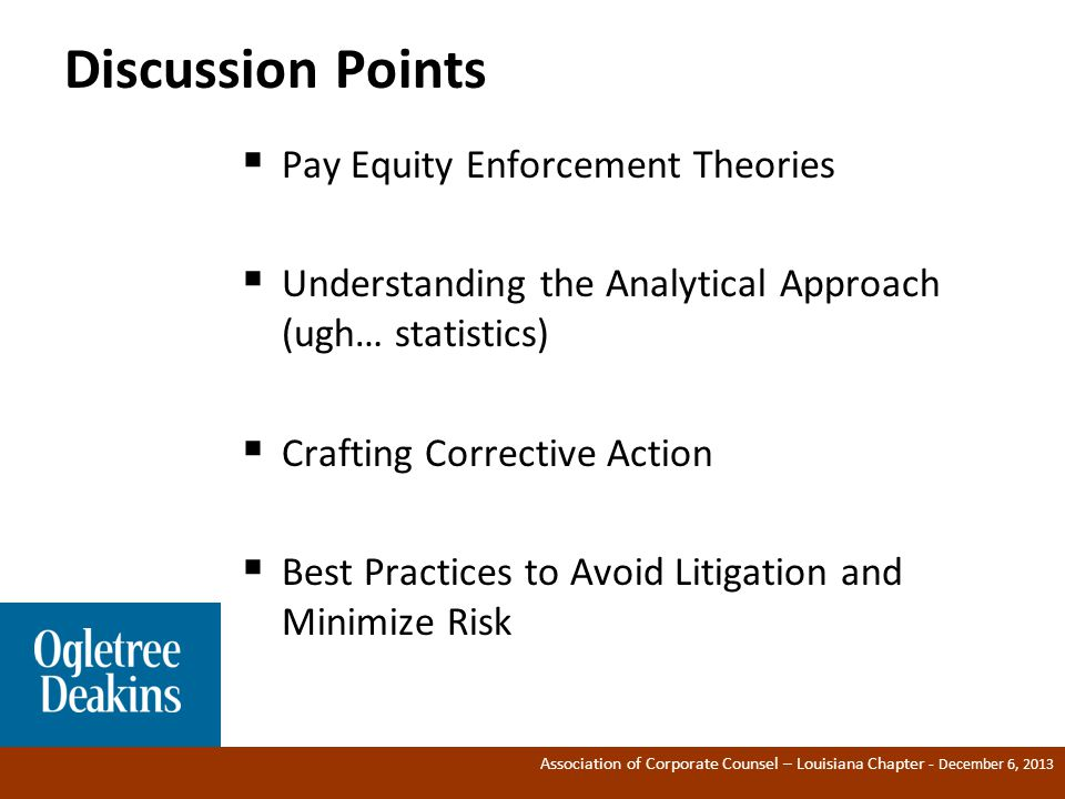Association of Corporate Counsel – Louisiana Chapter - December 6, 2013 Discussion Points  Pay Equity Enforcement Theories  Understanding the Analytical Approach (ugh… statistics)  Crafting Corrective Action  Best Practices to Avoid Litigation and Minimize Risk