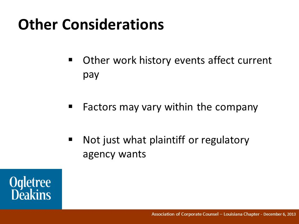 Association of Corporate Counsel – Louisiana Chapter - December 6, 2013 Other Considerations ®  Other work history events affect current pay  Factors may vary within the company  Not just what plaintiff or regulatory agency wants