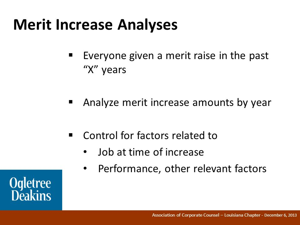 Association of Corporate Counsel – Louisiana Chapter - December 6, 2013 Merit Increase Analyses ®  Everyone given a merit raise in the past X years  Analyze merit increase amounts by year  Control for factors related to Job at time of increase Performance, other relevant factors
