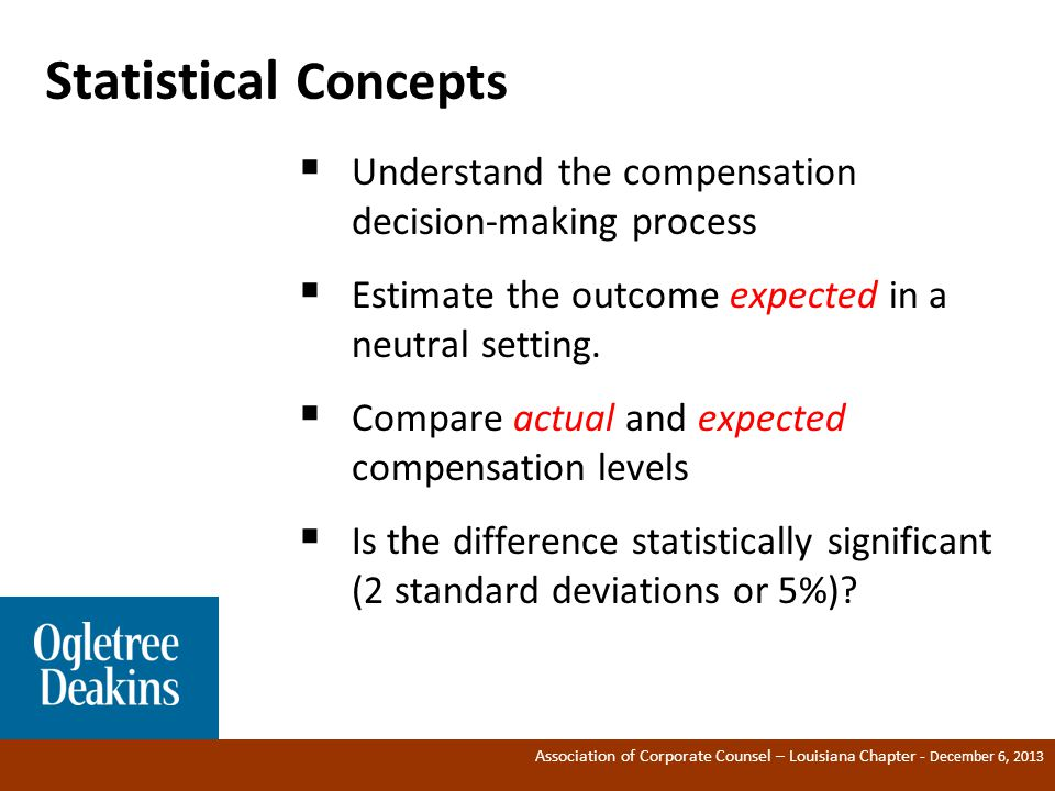 Association of Corporate Counsel – Louisiana Chapter - December 6, 2013 Statistical Concepts  Understand the compensation decision-making process  Estimate the outcome expected in a neutral setting.
