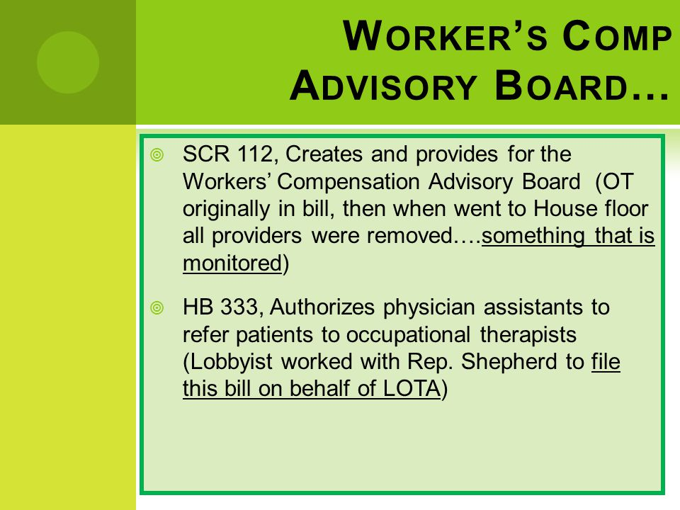 W ORKER ' S C OMP A DVISORY B OARD …  SCR 112, Creates and provides for the Workers' Compensation Advisory Board (OT originally in bill, then when went to House floor all providers were removed….something that is monitored)  HB 333, Authorizes physician assistants to refer patients to occupational therapists (Lobbyist worked with Rep.