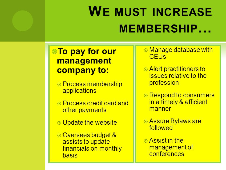 W E MUST INCREASE MEMBERSHIP …  To pay for our management company to:  Process membership applications  Process credit card and other payments  Update the website  Oversees budget & assists to update financials on monthly basis  Manage database with CEUs  Alert practitioners to issues relative to the profession  Respond to consumers in a timely & efficient manner  Assure Bylaws are followed  Assist in the management of conferences