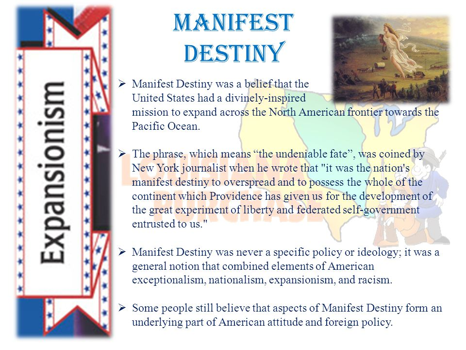Manifest Destiny  Manifest Destiny was a belief that the United States had a divinely-inspired mission to expand across the North American frontier towards the Pacific Ocean.